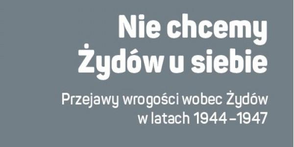 """Julian Kwiek, """"Nie chcemy Żydów u siebie. Przejawy wrogości wobec Żydów w latach 1944-1947"""","""